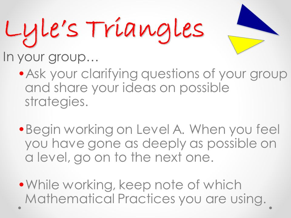 Lyles Triangles In your group… Ask your clarifying questions of your group and share your ideas on possible strategies.