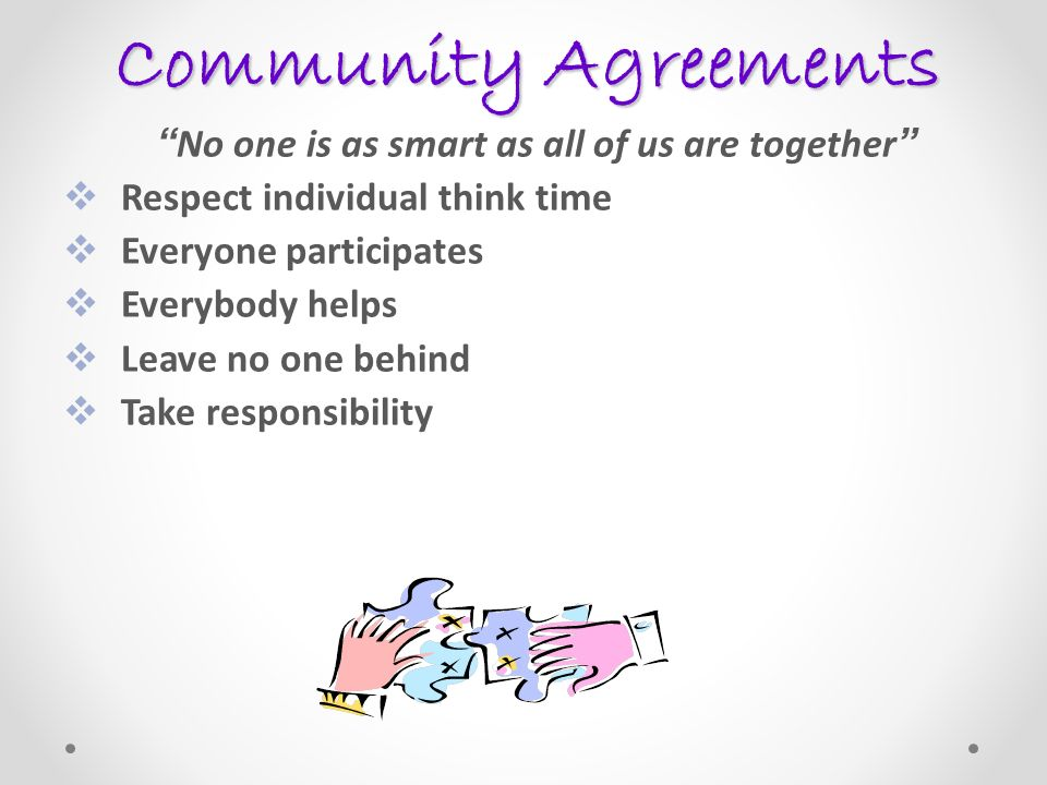 Community Agreements No one is as smart as all of us are together Respect individual think time Everyone participates Everybody helps Leave no one behind Take responsibility