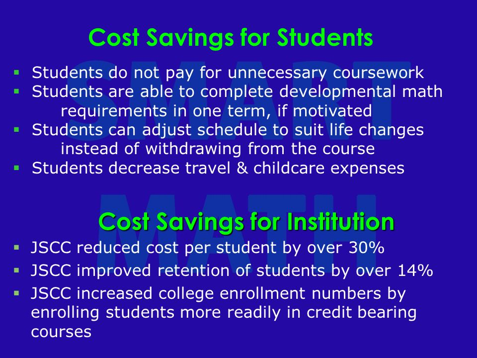 Cost Savings for Institution JSCC reduced cost per student by over 30% JSCC improved retention of students by over 14% JSCC increased college enrollment numbers by enrolling students more readily in credit bearing courses Cost Savings for Students Students do not pay for unnecessary coursework Students are able to complete developmental math requirements in one term, if motivated Students can adjust schedule to suit life changes instead of withdrawing from the course Students decrease travel & childcare expenses