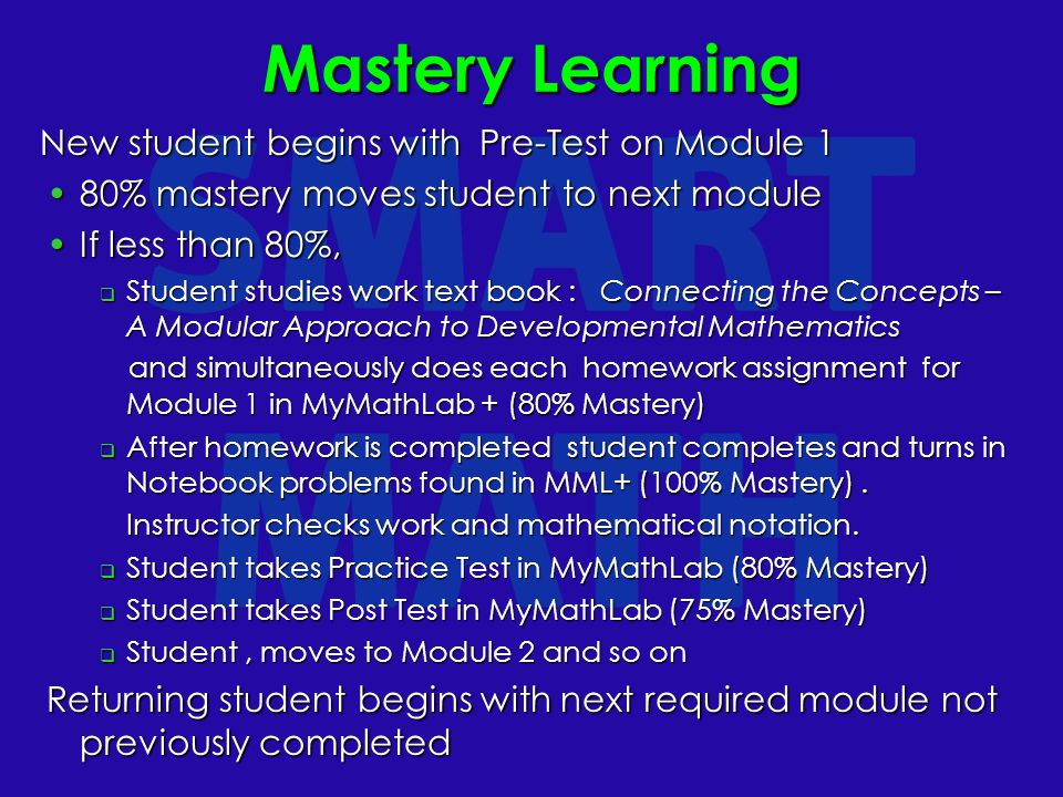 Mastery Learning New student begins with Pre-Test on Module 1 80% mastery moves student to next module80% mastery moves student to next module If less than 80%,If less than 80%, Student studies work text book : Connecting the Concepts – A Modular Approach to Developmental Mathematics Student studies work text book : Connecting the Concepts – A Modular Approach to Developmental Mathematics and simultaneously does each homework assignment for Module 1 in MyMathLab + (80% Mastery) and simultaneously does each homework assignment for Module 1 in MyMathLab + (80% Mastery) After homework is completed student completes and turns in Notebook problems found in MML+ (100% Mastery).