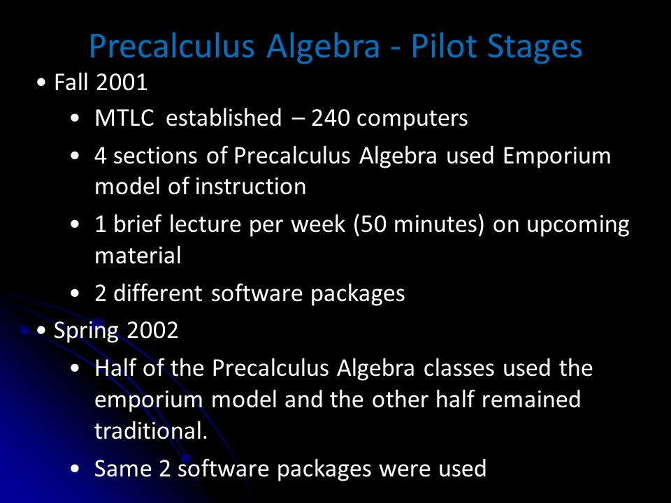 Precalculus Algebra - Pilot Stages Fall 2001 MTLC established – 240 computers 4 sections of Precalculus Algebra used Emporium model of instruction 1 brief lecture per week (50 minutes) on upcoming material 2 different software packages Spring 2002 Half of the Precalculus Algebra classes used the emporium model and the other half remained traditional.