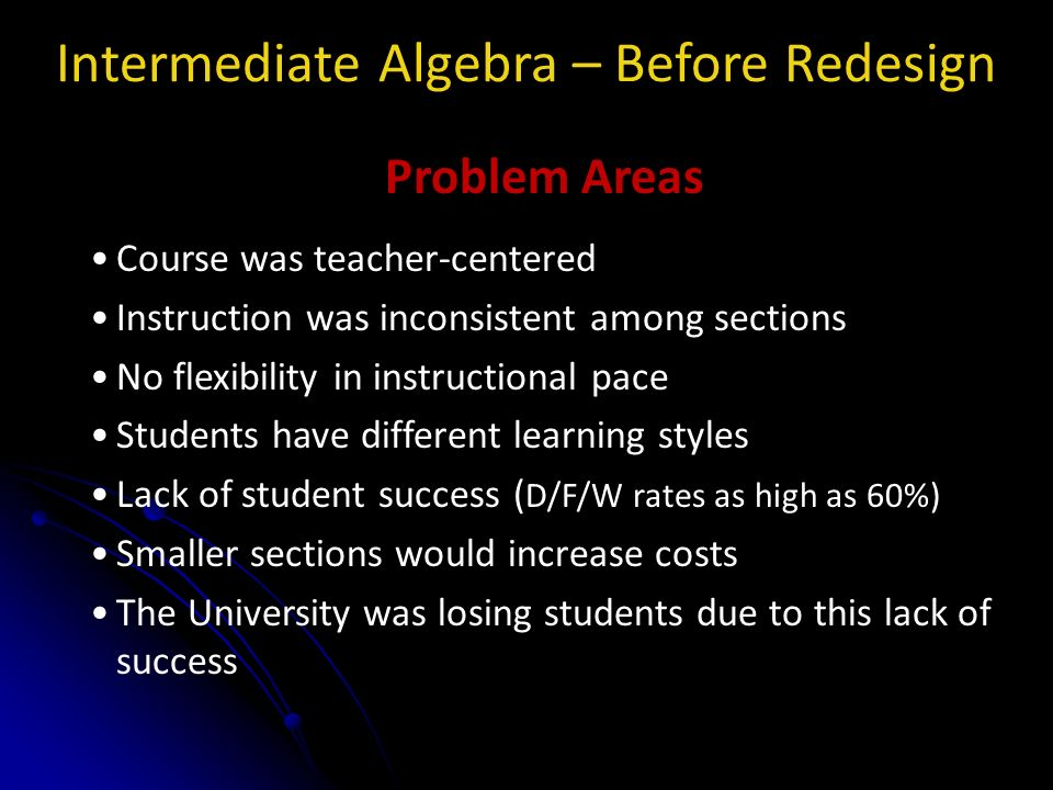 Intermediate Algebra – Before Redesign Problem Areas Course was teacher-centered Instruction was inconsistent among sections No flexibility in instructional pace Students have different learning styles Lack of student success ( D/F/W rates as high as 60%) Smaller sections would increase costs The University was losing students due to this lack of success