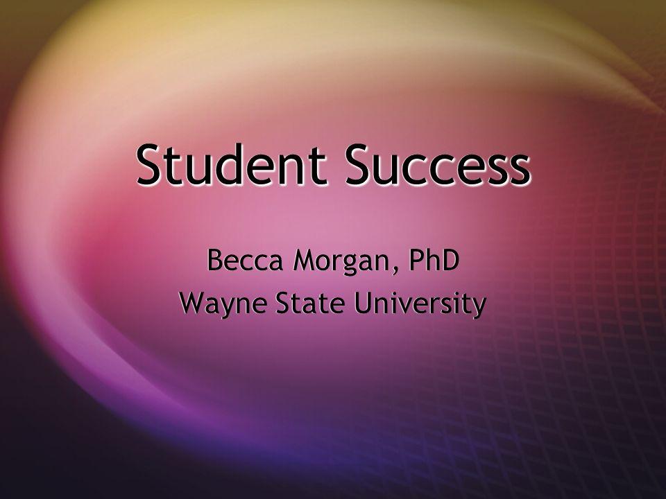 Student Success Becca Morgan, PhD Wayne State University Becca Morgan, PhD Wayne State University