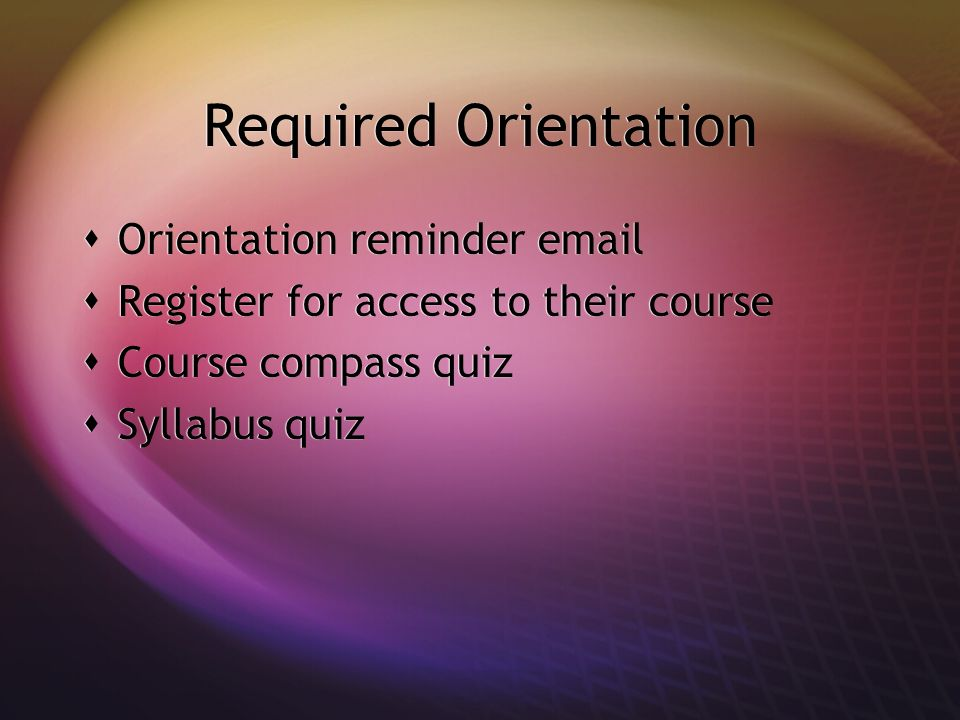 Required Orientation Orientation reminder email Register for access to their course Course compass quiz Syllabus quiz Orientation reminder email Regis