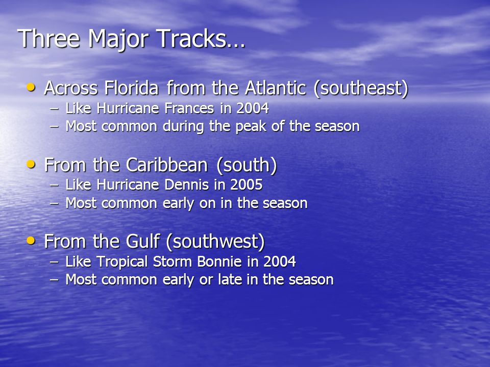 Three Major Tracks… Across Florida from the Atlantic (southeast) Across Florida from the Atlantic (southeast) –Like Hurricane Frances in 2004 –Most common during the peak of the season From the Caribbean (south) From the Caribbean (south) –Like Hurricane Dennis in 2005 –Most common early on in the season From the Gulf (southwest) From the Gulf (southwest) –Like Tropical Storm Bonnie in 2004 –Most common early or late in the season