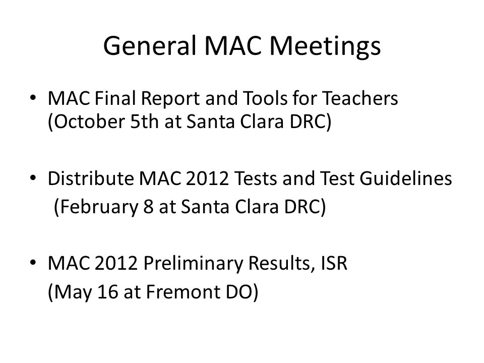 General MAC Meetings MAC Final Report and Tools for Teachers (October 5th at Santa Clara DRC) Distribute MAC 2012 Tests and Test Guidelines (February 8 at Santa Clara DRC) MAC 2012 Preliminary Results, ISR (May 16 at Fremont DO)