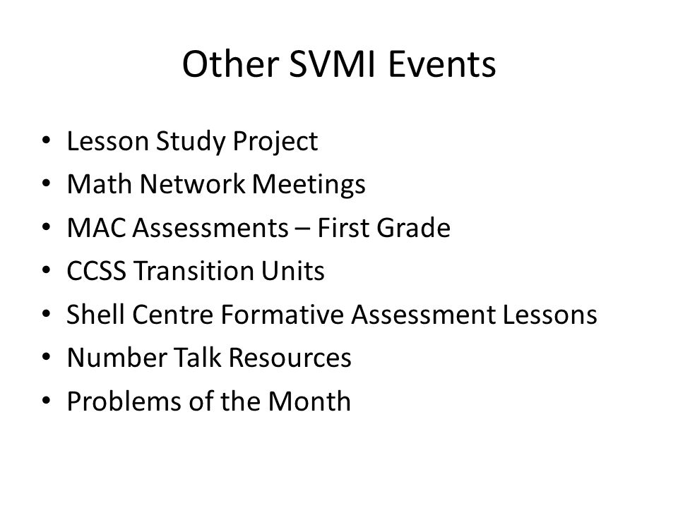 Other SVMI Events Lesson Study Project Math Network Meetings MAC Assessments – First Grade CCSS Transition Units Shell Centre Formative Assessment Lessons Number Talk Resources Problems of the Month