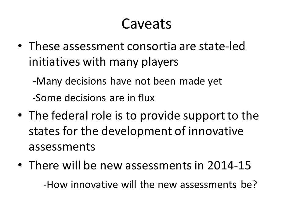 Caveats These assessment consortia are state-led initiatives with many players - Many decisions have not been made yet -Some decisions are in flux The federal role is to provide support to the states for the development of innovative assessments There will be new assessments in 2014-15 -How innovative will the new assessments be?