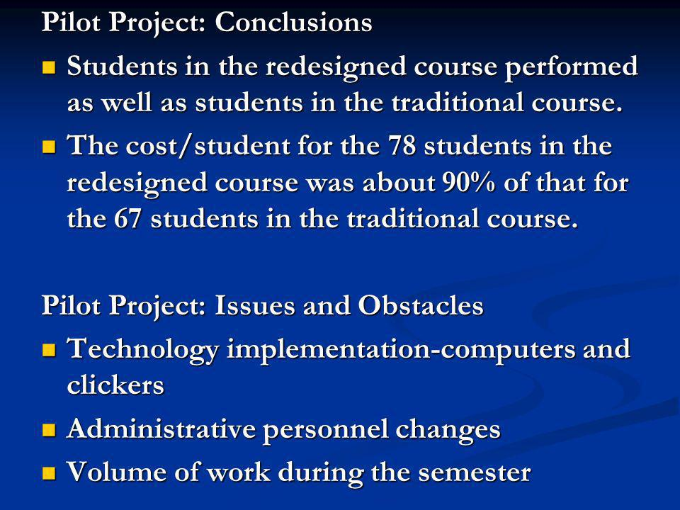 Pilot Project: Conclusions Students in the redesigned course performed as well as students in the traditional course. Students in the redesigned cours