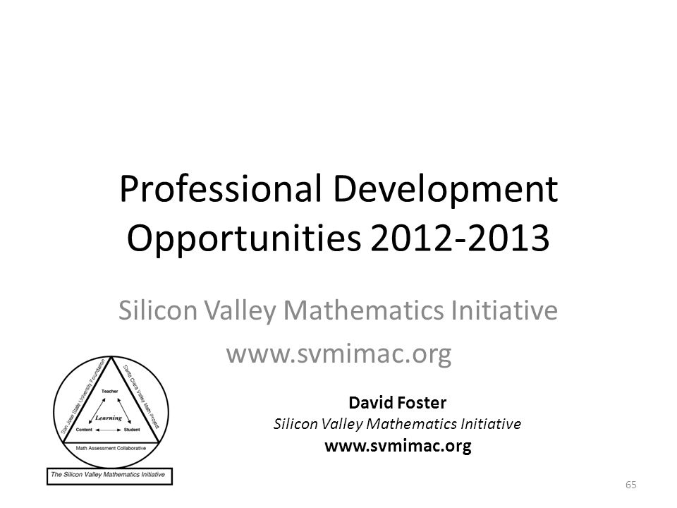 Professional Development Opportunities Silicon Valley Mathematics Initiative   David Foster Silicon Valley Mathematics Initiative   65