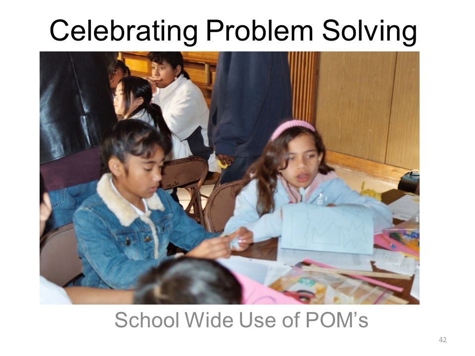 Celebrating Problem Solving School Wide Use of POMs 42
