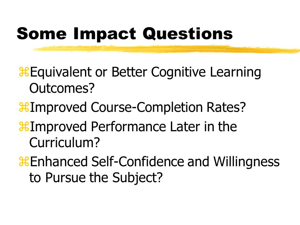 Some Impact Questions zEquivalent or Better Cognitive Learning Outcomes.