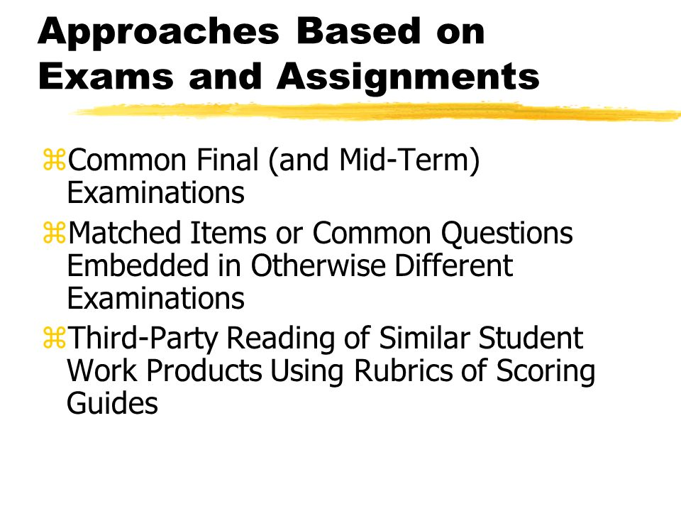 Approaches Based on Exams and Assignments zCommon Final (and Mid-Term) Examinations zMatched Items or Common Questions Embedded in Otherwise Different Examinations zThird-Party Reading of Similar Student Work Products Using Rubrics of Scoring Guides