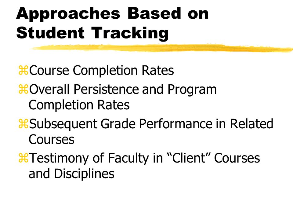 Approaches Based on Student Tracking zCourse Completion Rates zOverall Persistence and Program Completion Rates zSubsequent Grade Performance in Related Courses zTestimony of Faculty in Client Courses and Disciplines