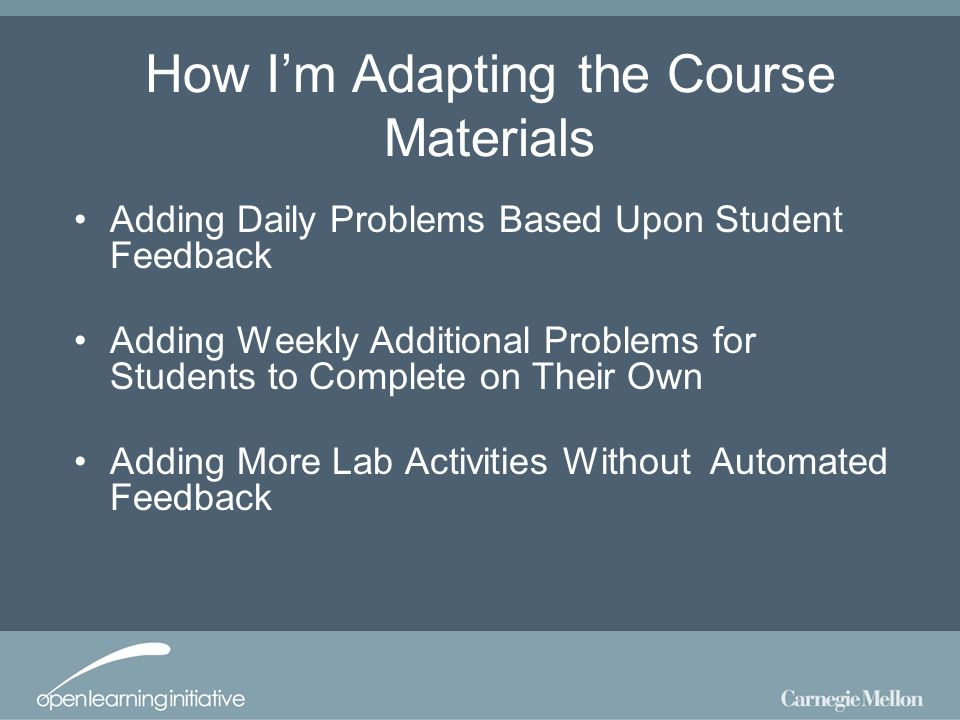 How Im Adapting the Course Materials Adding Daily Problems Based Upon Student Feedback Adding Weekly Additional Problems for Students to Complete on Their Own Adding More Lab Activities Without Automated Feedback