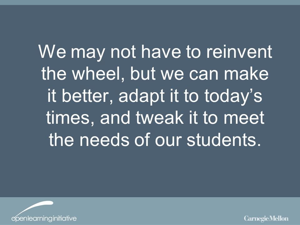 We may not have to reinvent the wheel, but we can make it better, adapt it to todays times, and tweak it to meet the needs of our students.