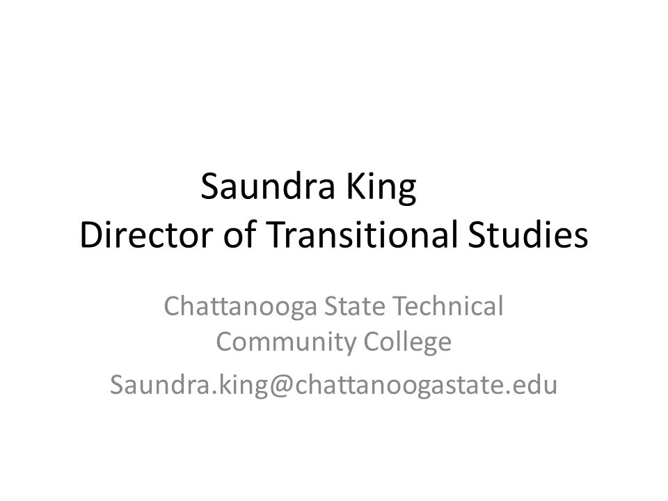 Saundra King Director of Transitional Studies Chattanooga State Technical Community College Saundra.king@chattanoogastate.edu