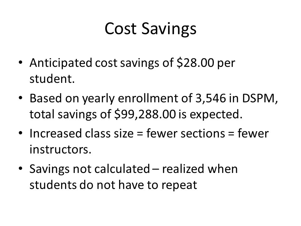 Cost Savings Anticipated cost savings of $28.00 per student. Based on yearly enrollment of 3,546 in DSPM, total savings of $99,288.00 is expected. Inc