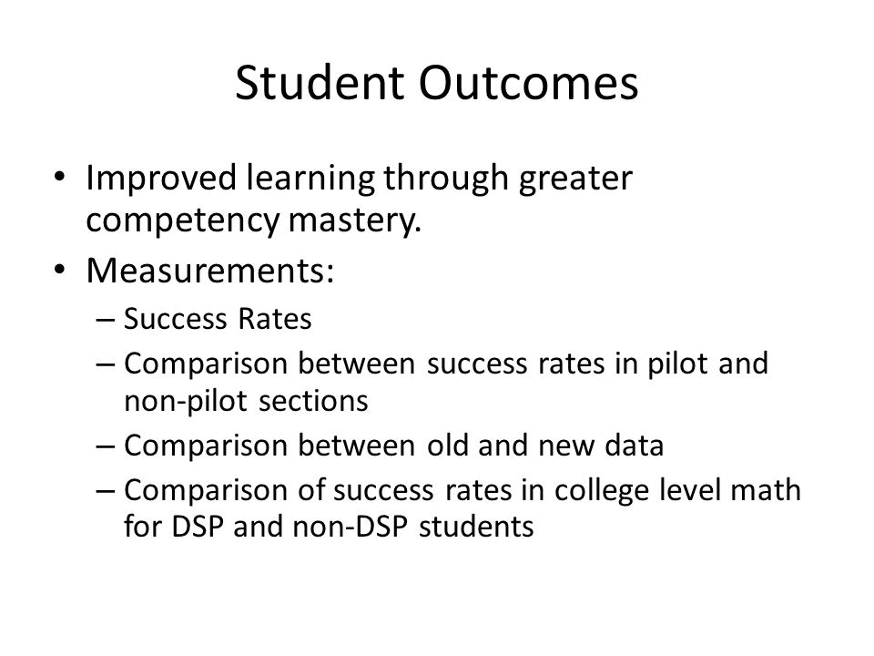 Student Outcomes Improved learning through greater competency mastery. Measurements: – Success Rates – Comparison between success rates in pilot and n