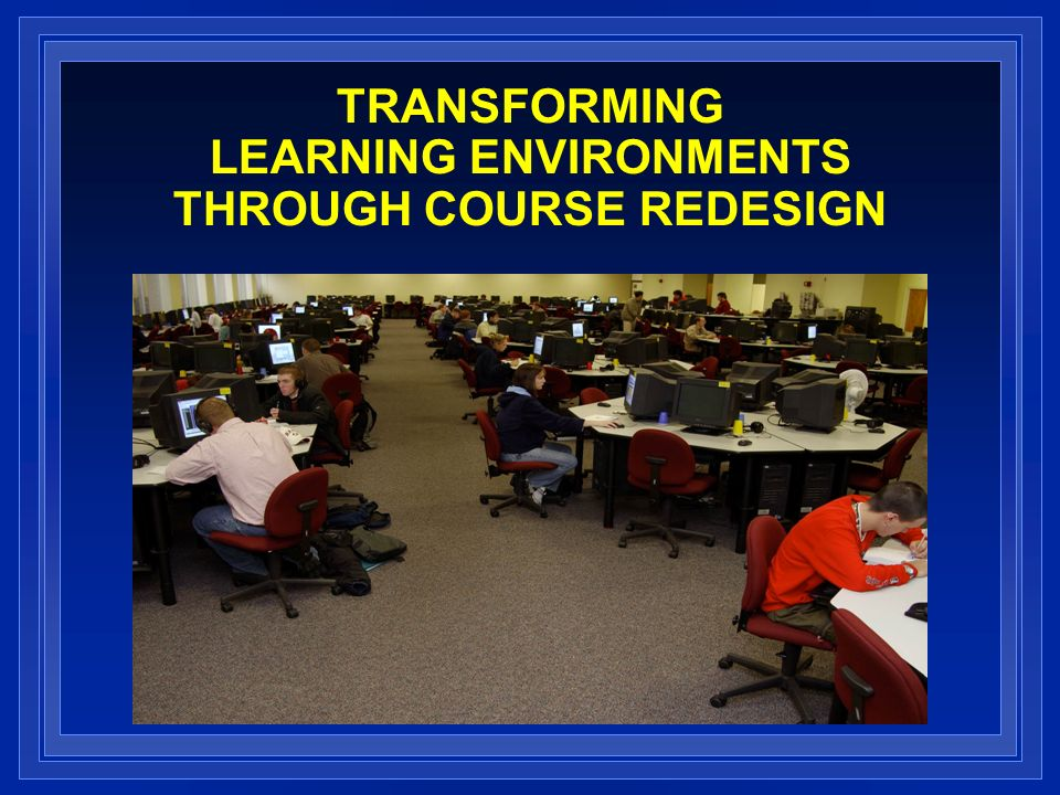TRANSFORMING LEARNING ENVIRONMENTS THROUGH COURSE REDESIGN
