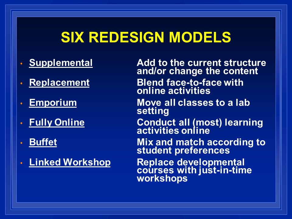 SIX REDESIGN MODELS Supplemental Add to the current structure and/or change the content Replacement Blend face-to-face with online activities Emporium Move all classes to a lab setting Fully Online Conduct all (most) learning activities online Buffet Mix and match according to student preferences Linked Workshop Replace developmental courses with just-in-time workshops