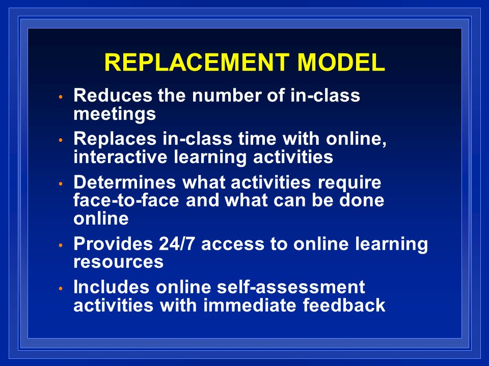 REPLACEMENT MODEL Reduces the number of in-class meetings Replaces in-class time with online, interactive learning activities Determines what activities require face-to-face and what can be done online Provides 24/7 access to online learning resources Includes online self-assessment activities with immediate feedback