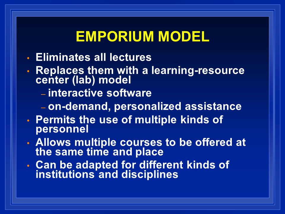 EMPORIUM MODEL Eliminates all lectures Replaces them with a learning-resource center (lab) model – interactive software – on-demand, personalized assistance Permits the use of multiple kinds of personnel Allows multiple courses to be offered at the same time and place Can be adapted for different kinds of institutions and disciplines