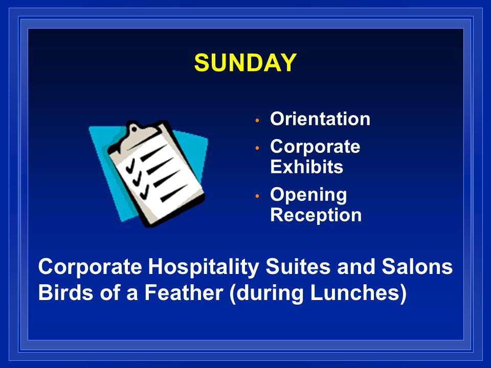 SUNDAY Orientation Corporate Exhibits Opening Reception Corporate Hospitality Suites and Salons Birds of a Feather (during Lunches)