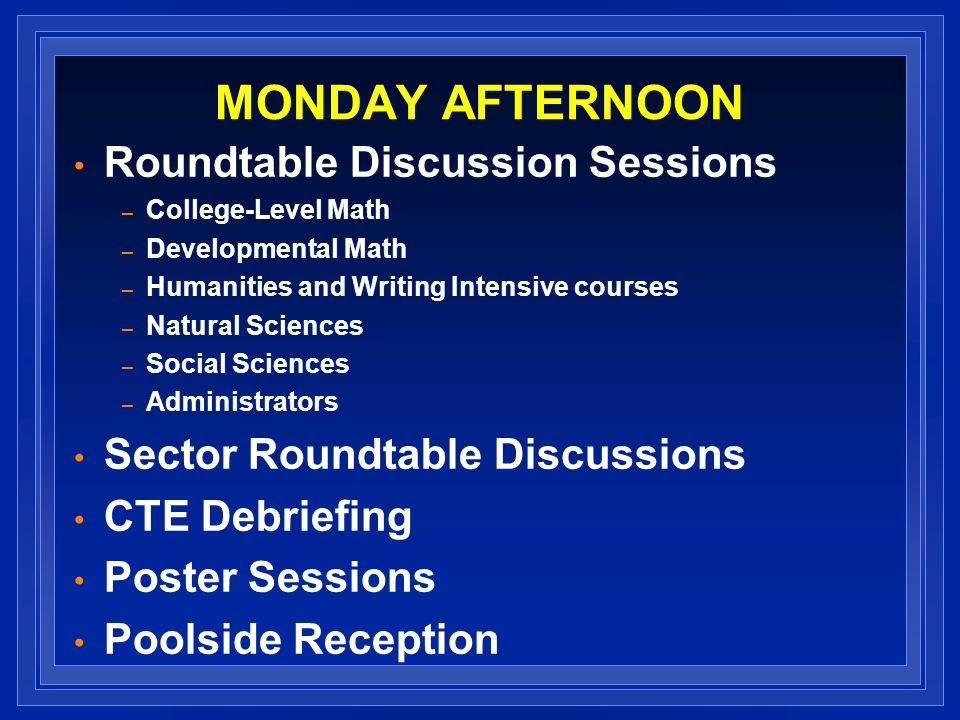 MONDAY AFTERNOON Roundtable Discussion Sessions – College-Level Math – Developmental Math – Humanities and Writing Intensive courses – Natural Sciences – Social Sciences – Administrators Sector Roundtable Discussions CTE Debriefing Poster Sessions Poolside Reception