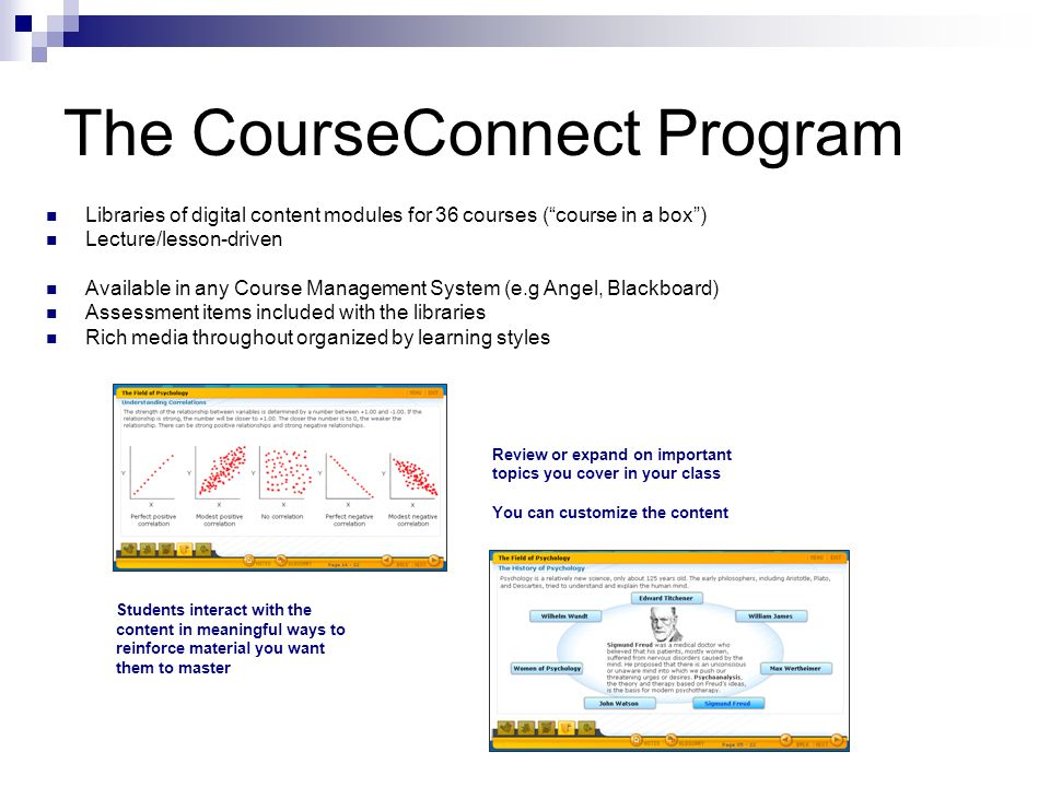 The CourseConnect Program Libraries of digital content modules for 36 courses (course in a box) Lecture/lesson-driven Available in any Course Management System (e.g Angel, Blackboard) Assessment items included with the libraries Rich media throughout organized by learning styles Review or expand on important topics you cover in your class You can customize the content Students interact with the content in meaningful ways to reinforce material you want them to master