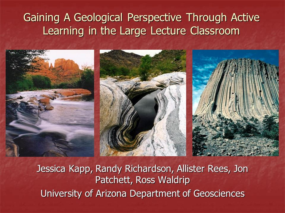 Gaining A Geological Perspective Through Active Learning in the Large Lecture Classroom Jessica Kapp, Randy Richardson, Allister Rees, Jon Patchett, R