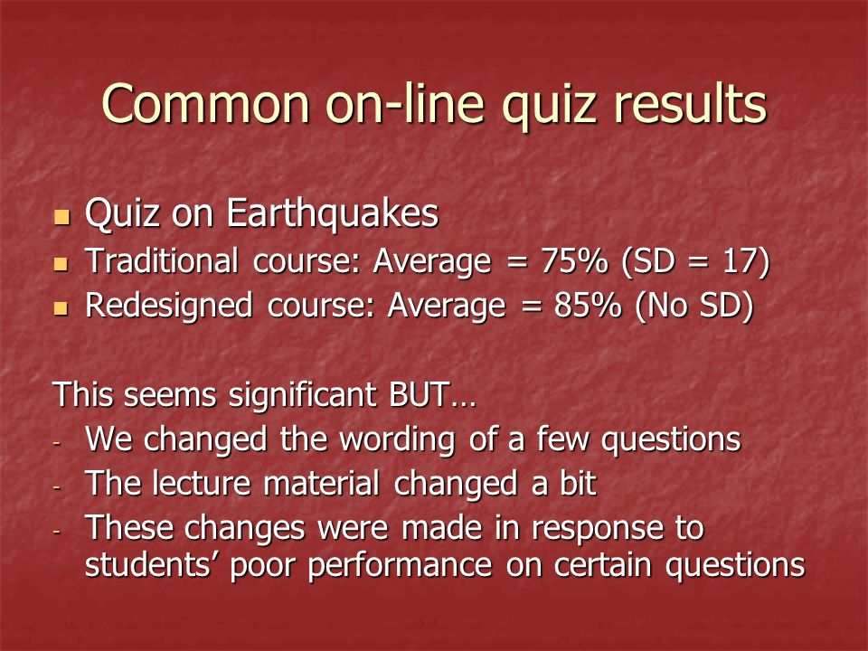 Common on-line quiz results Quiz on Earthquakes Quiz on Earthquakes Traditional course: Average = 75% (SD = 17) Traditional course: Average = 75% (SD = 17) Redesigned course: Average = 85% (No SD) Redesigned course: Average = 85% (No SD) This seems significant BUT… - We changed the wording of a few questions - The lecture material changed a bit - These changes were made in response to students poor performance on certain questions