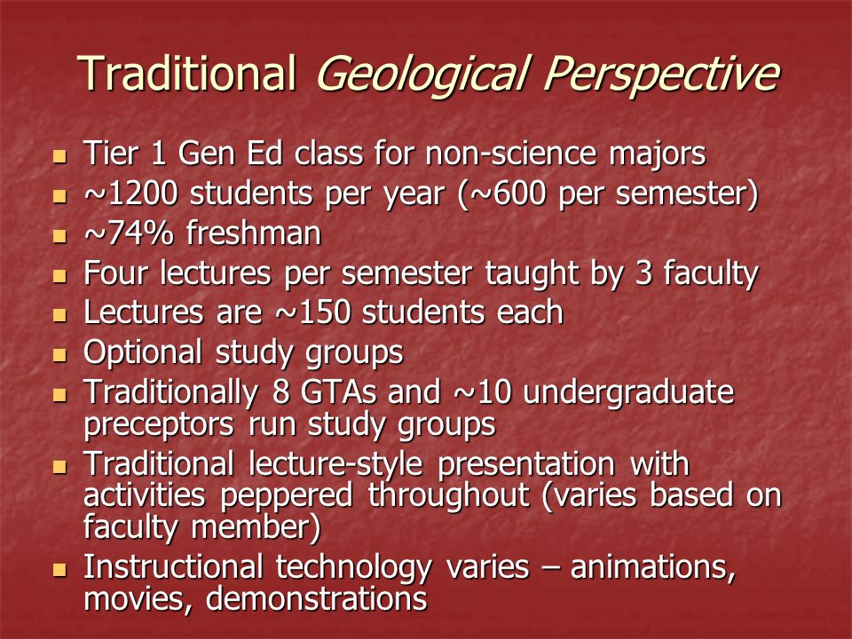 Traditional Geological Perspective Tier 1 Gen Ed class for non-science majors Tier 1 Gen Ed class for non-science majors ~1200 students per year (~600 per semester) ~1200 students per year (~600 per semester) ~74% freshman ~74% freshman Four lectures per semester taught by 3 faculty Four lectures per semester taught by 3 faculty Lectures are ~150 students each Lectures are ~150 students each Optional study groups Optional study groups Traditionally 8 GTAs and ~10 undergraduate preceptors run study groups Traditionally 8 GTAs and ~10 undergraduate preceptors run study groups Traditional lecture-style presentation with activities peppered throughout (varies based on faculty member) Traditional lecture-style presentation with activities peppered throughout (varies based on faculty member) Instructional technology varies – animations, movies, demonstrations Instructional technology varies – animations, movies, demonstrations