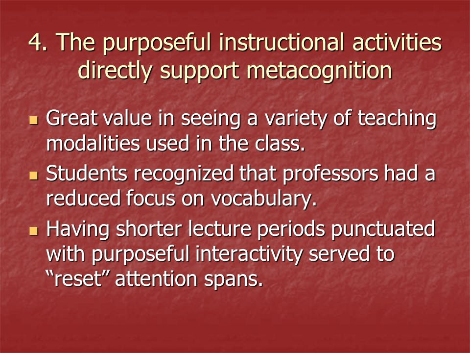4. The purposeful instructional activities directly support metacognition Great value in seeing a variety of teaching modalities used in the class. Gr