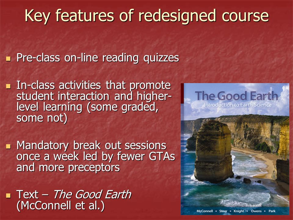 Key features of redesigned course Pre-class on-line reading quizzes Pre-class on-line reading quizzes In-class activities that promote student interaction and higher- level learning (some graded, some not) In-class activities that promote student interaction and higher- level learning (some graded, some not) Mandatory break out sessions once a week led by fewer GTAs and more preceptors Mandatory break out sessions once a week led by fewer GTAs and more preceptors Text – The Good Earth (McConnell et al.) Text – The Good Earth (McConnell et al.)