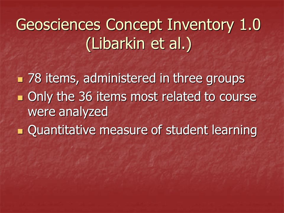 Geosciences Concept Inventory 1.0 (Libarkin et al.) 78 items, administered in three groups 78 items, administered in three groups Only the 36 items most related to course were analyzed Only the 36 items most related to course were analyzed Quantitative measure of student learning Quantitative measure of student learning