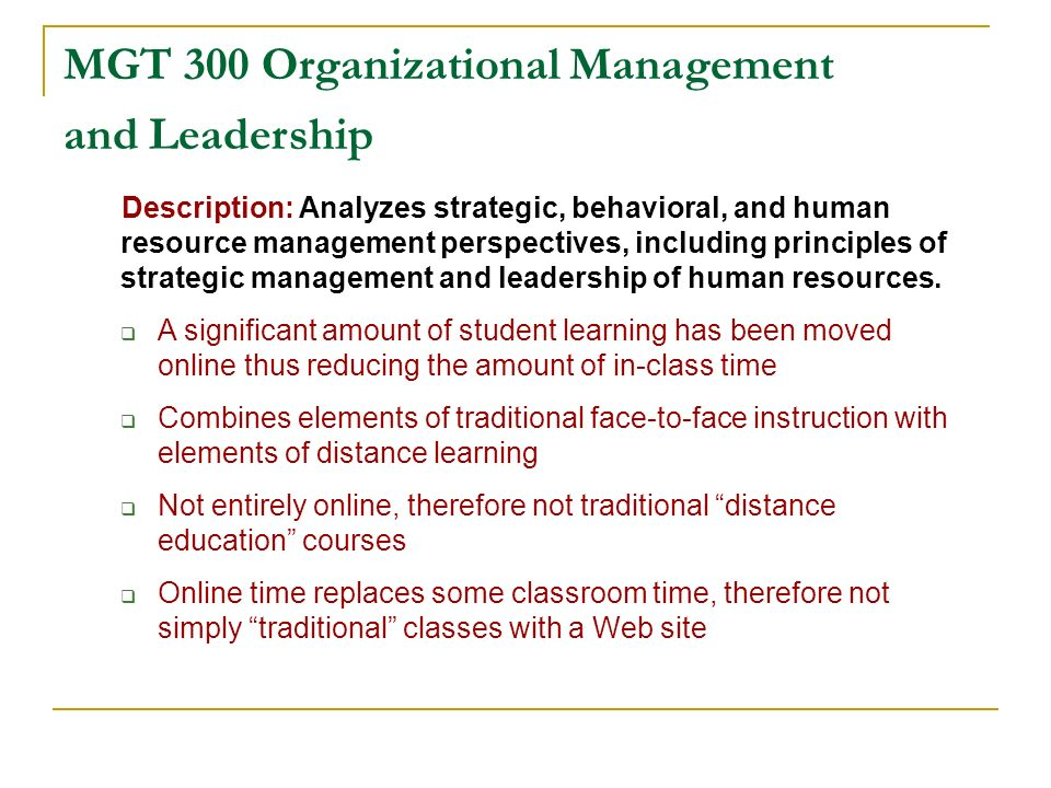 MGT 300 Organizational Management and Leadership Description: Analyzes strategic, behavioral, and human resource management perspectives, including principles of strategic management and leadership of human resources.