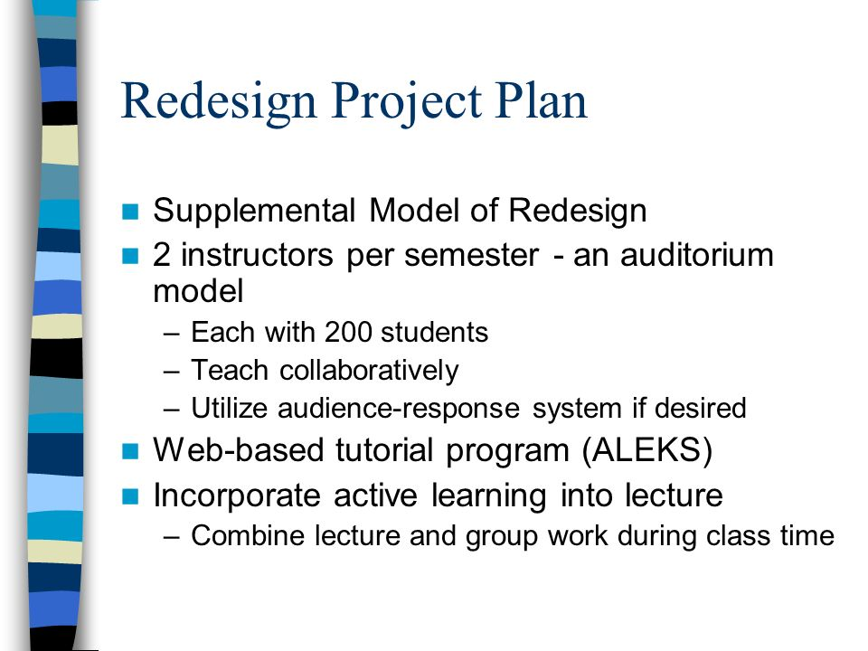 Redesign Project Plan Supplemental Model of Redesign 2 instructors per semester - an auditorium model –Each with 200 students –Teach collaboratively –Utilize audience-response system if desired Web-based tutorial program (ALEKS) Incorporate active learning into lecture –Combine lecture and group work during class time