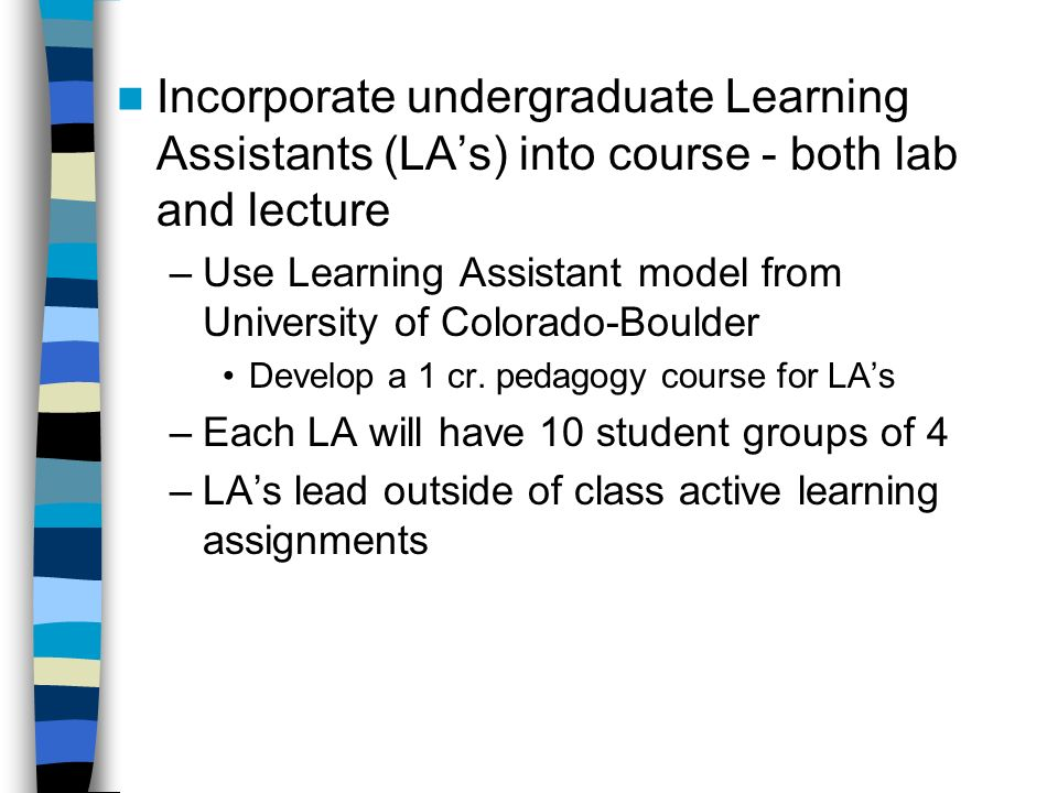 Incorporate undergraduate Learning Assistants (LAs) into course - both lab and lecture –Use Learning Assistant model from University of Colorado-Boulder Develop a 1 cr.