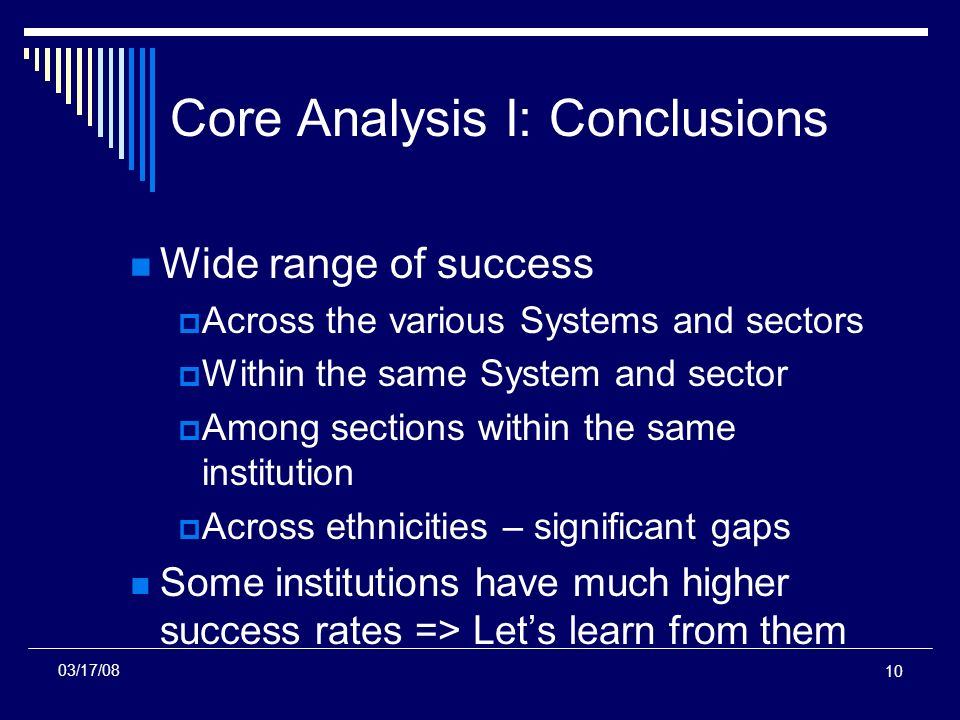 10 Core Analysis I: Conclusions Wide range of success Across the various Systems and sectors Within the same System and sector Among sections within the same institution Across ethnicities – significant gaps Some institutions have much higher success rates => Lets learn from them 03/17/08