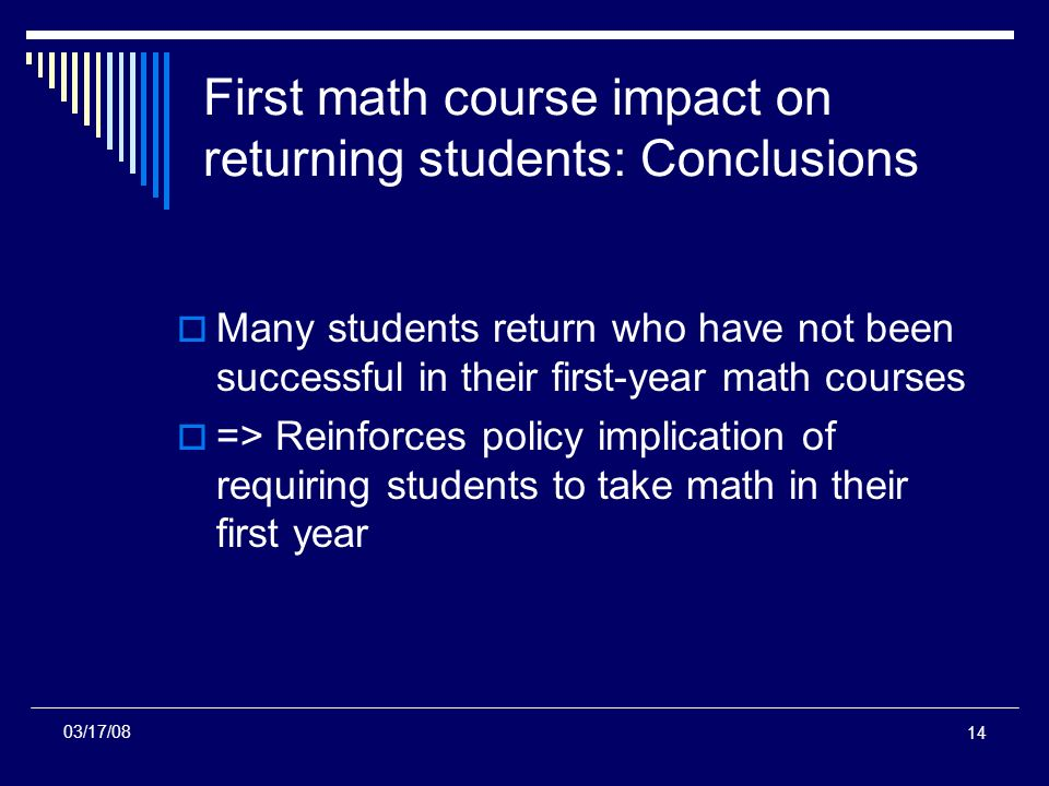 14 First math course impact on returning students: Conclusions Many students return who have not been successful in their first-year math courses => Reinforces policy implication of requiring students to take math in their first year 03/17/08