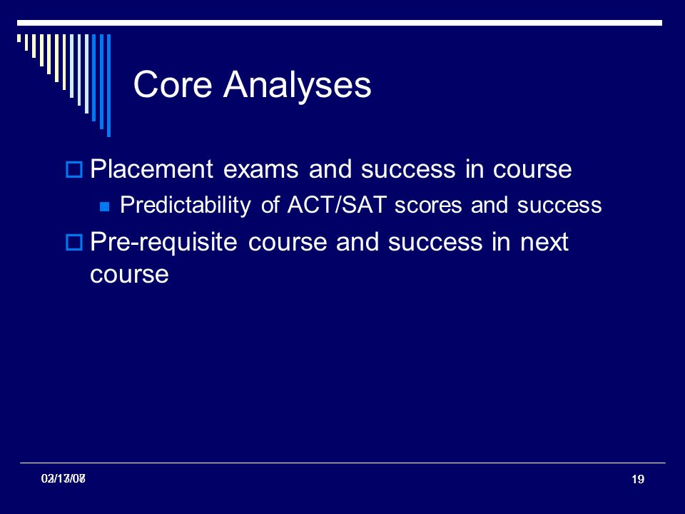 19 02/13/07 Core Analyses Placement exams and success in course Predictability of ACT/SAT scores and success Pre-requisite course and success in next course 03/17/08
