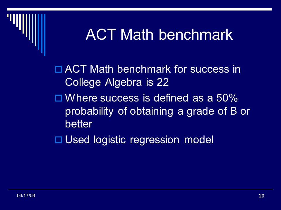 20 ACT Math benchmark ACT Math benchmark for success in College Algebra is 22 Where success is defined as a 50% probability of obtaining a grade of B or better Used logistic regression model 03/17/08