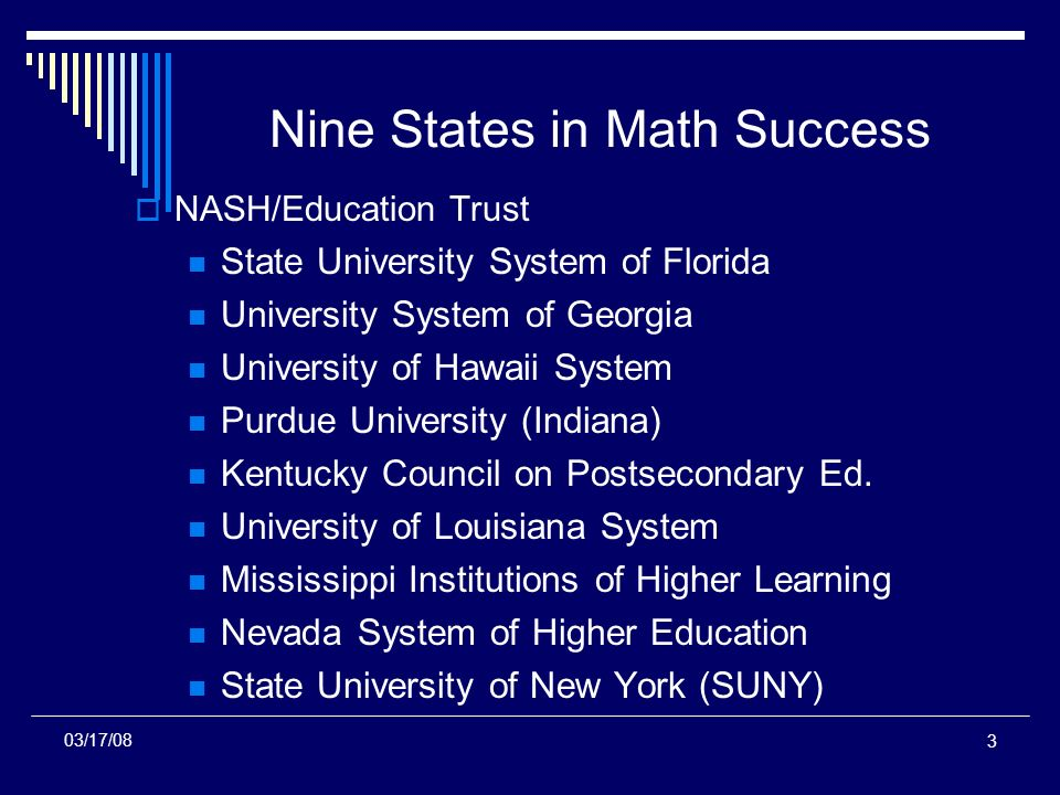 3 Nine States in Math Success NASH/Education Trust State University System of Florida University System of Georgia University of Hawaii System Purdue University (Indiana) Kentucky Council on Postsecondary Ed.
