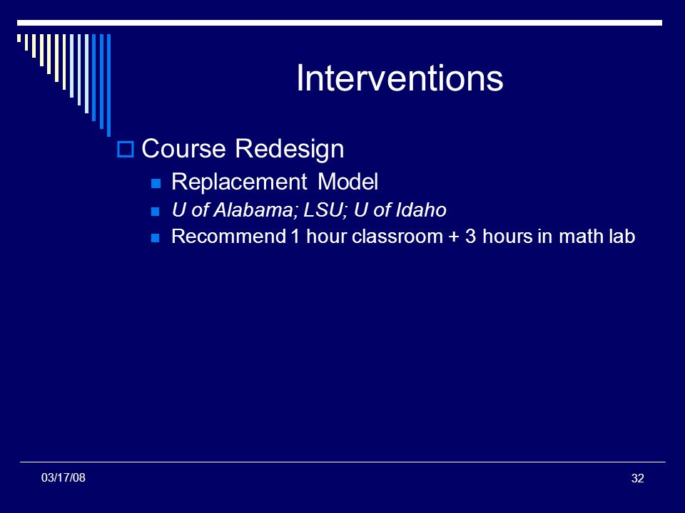 32 Interventions Course Redesign Replacement Model U of Alabama; LSU; U of Idaho Recommend 1 hour classroom + 3 hours in math lab 03/17/08