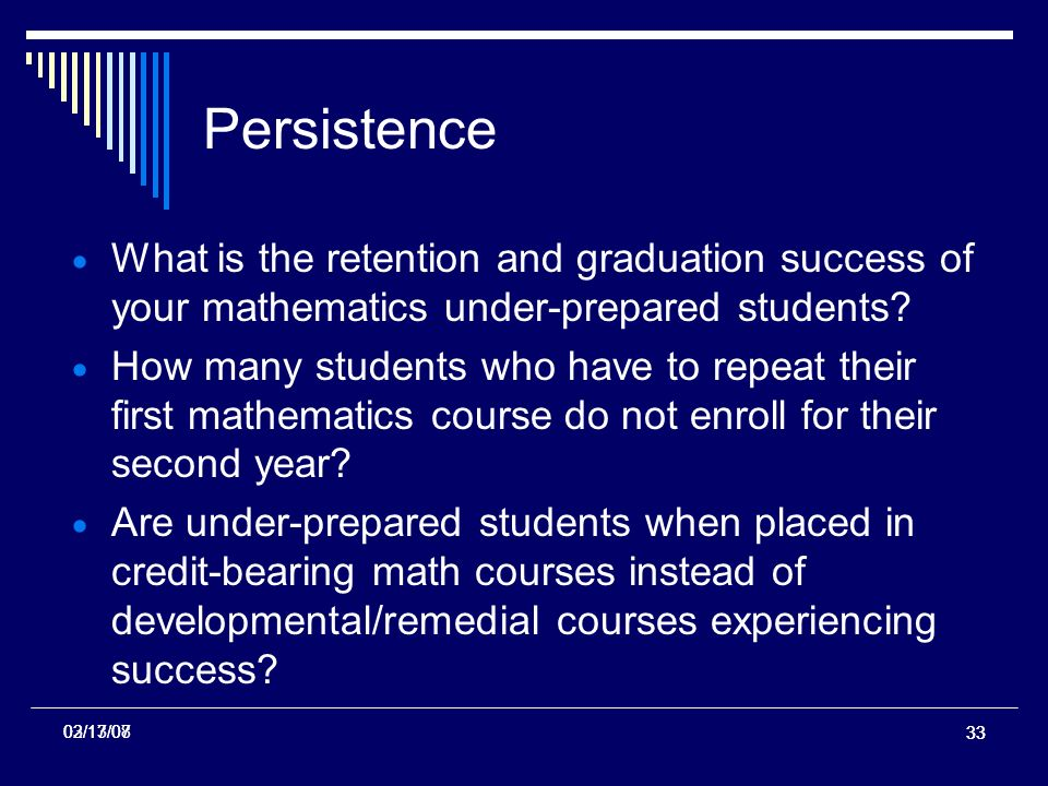 33 02/13/07 Persistence What is the retention and graduation success of your mathematics under-prepared students.