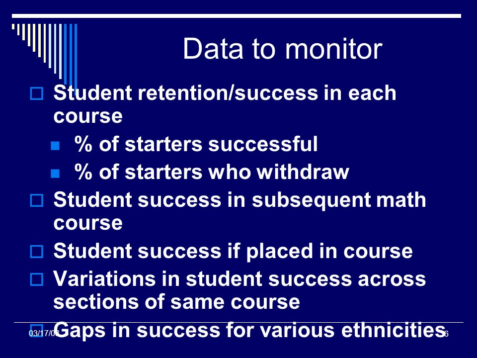 36 Data to monitor Student retention/success in each course % of starters successful % of starters who withdraw Student success in subsequent math course Student success if placed in course Variations in student success across sections of same course Gaps in success for various ethnicities 03/17/08