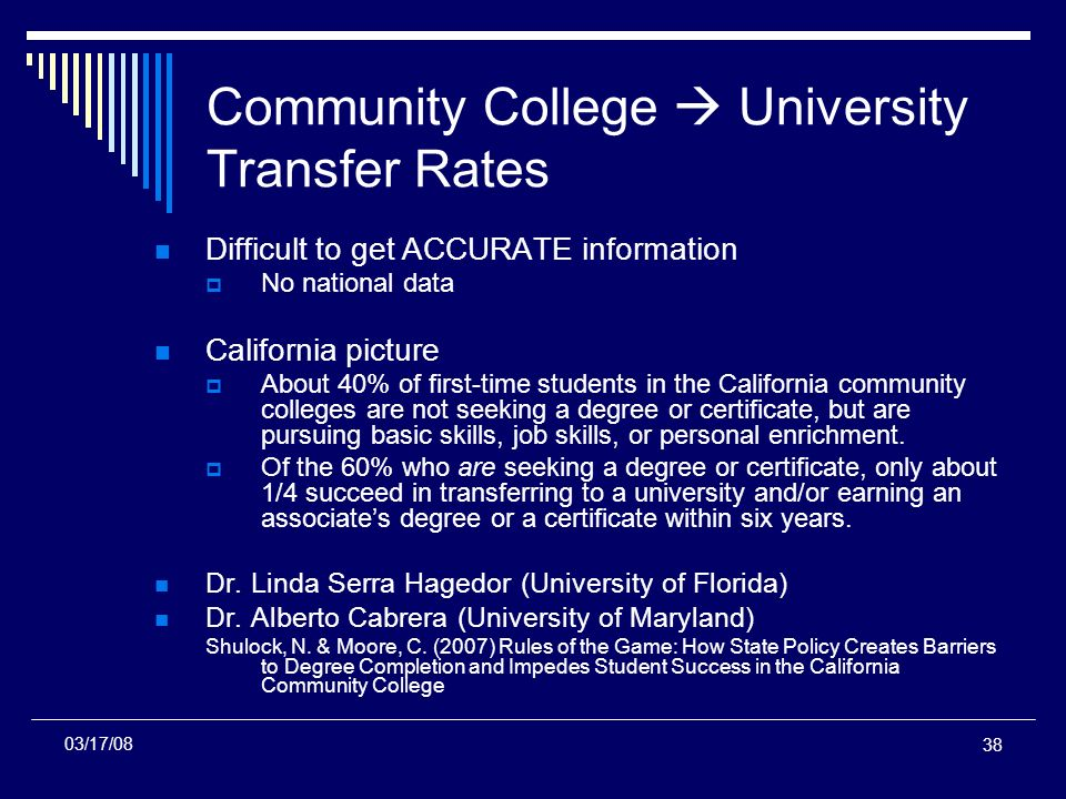 38 Community College University Transfer Rates Difficult to get ACCURATE information No national data California picture About 40% of first-time students in the California community colleges are not seeking a degree or certificate, but are pursuing basic skills, job skills, or personal enrichment.