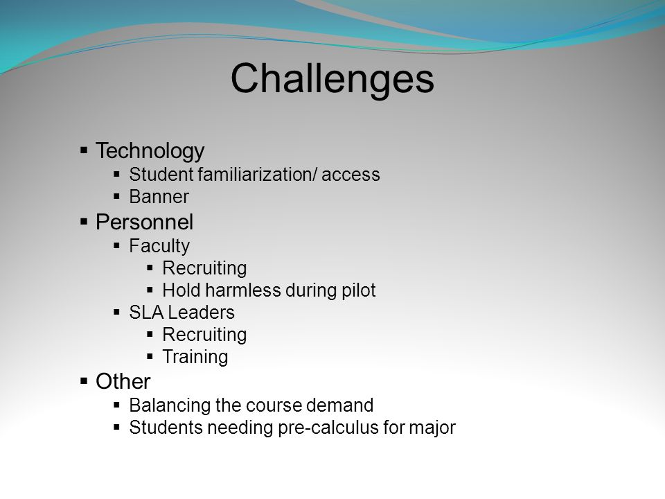 Challenges Technology Student familiarization/ access Banner Personnel Faculty Recruiting Hold harmless during pilot SLA Leaders Recruiting Training O