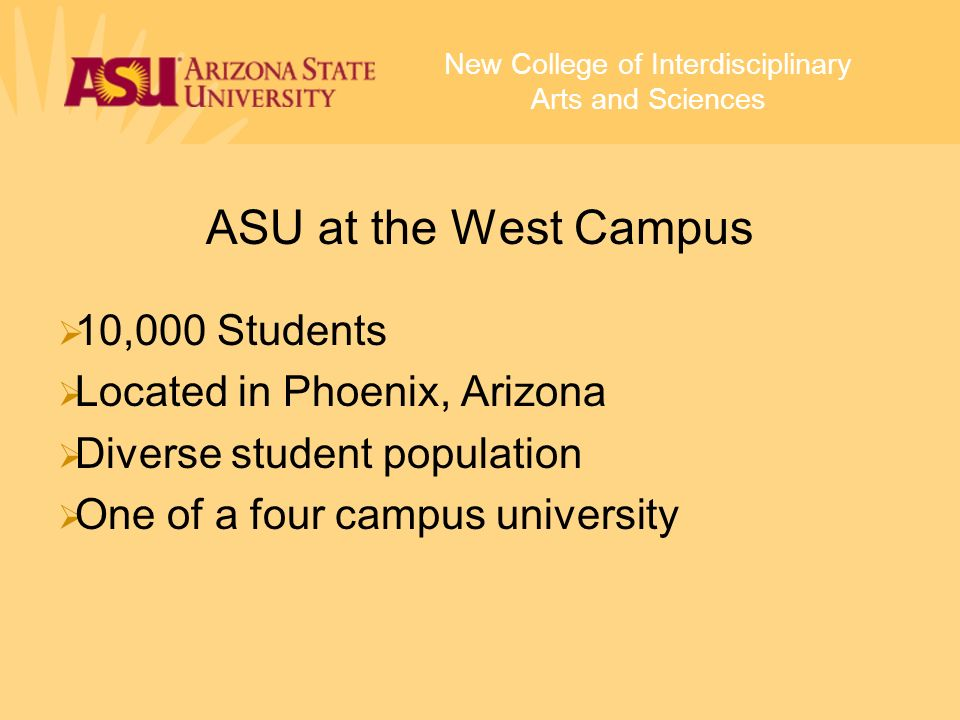 ASU at the West Campus 10,000 Students Located in Phoenix, Arizona Diverse student population One of a four campus university New College of Interdisciplinary Arts and Sciences